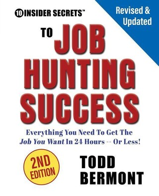 10 Insider Secrets to Job Hunting Success (2nd Edition): Everything You Need to Get the Job You Want in 24 Hours -- Or Less!