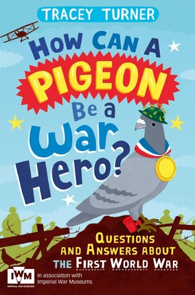 How Can a Pigeon Be a War Hero? And Other Very Important Questions and Answers About the First World War