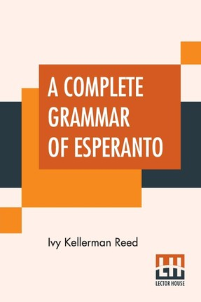 A Complete Grammar Of Esperanto: The International Language With Graded Exercises For Reading And Translation Together With Full Vocabularies