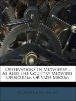 Observations In Midwifery : As Also The Country Midwifes Opusculum Or Vade Mecum