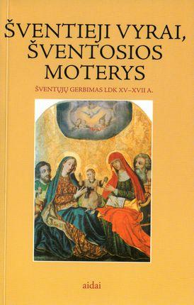 Šventieji vyrai, šventosios moterys: šventųjų gerbimas LDK XV-XVII a.