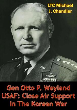 Gen Otto P. Weyland USAF: Close Air Support In The Korean War