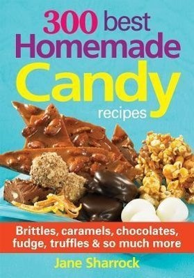 300 Best Homemade Candy Recipes: Brittles, Caramels, Chocolates, Fudge, Truffles and So Much More