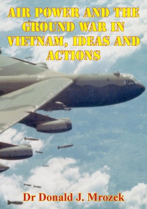 Air Power And The Ground War In Vietnam, Ideas And Actions