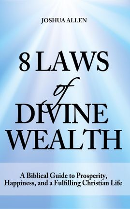 8 Laws of Divine Wealth - A Biblical Guide to Prosperity, Happiness, and a Fulfilling Christian Life