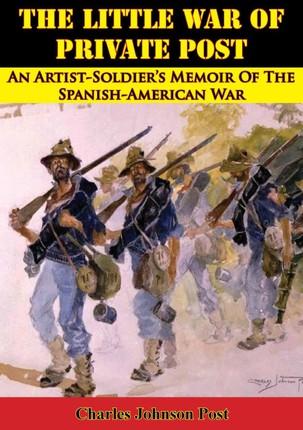 Little War Of Private Post: An Artist-Soldier's Memoir Of The Spanish-American War