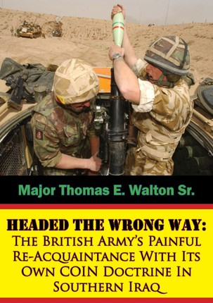 Headed The Wrong Way: The British Army's Painful Re-Acquaintance With Its Own COIN Doctrine In Southern Iraq