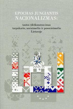 Epochas jungiantis nacionalizmas: tautos (de)konstravimas tarpukario, sovietmečio ir postsovietmečio Lietuvoje