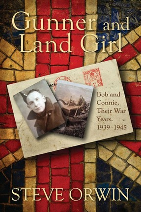 Gunner and Land Girl~Bob and Connie, Their War Years. 1939-1945