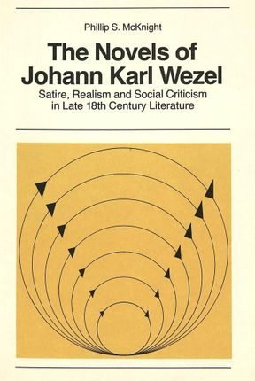 The Novels of Johann Karl Wezel: Satire, Realism and Social Criticism in Late 18th Century Literature