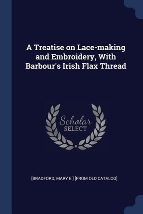 A Treatise on Lace-Making and Embroidery, with Barbour's Irish Flax Thread