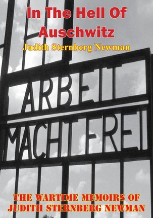 In The Hell Of Auschwitz; The Wartime Memoirs Of Judith Sternberg Newman [Illustrated Edition]