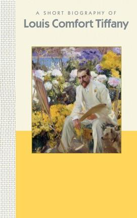 A Short Biography of Louis Comfort Tiffany: A Short Biography