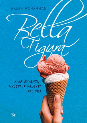 BELLA FIGURA: kaip gyventi, mylėti ir valgyti itališkai