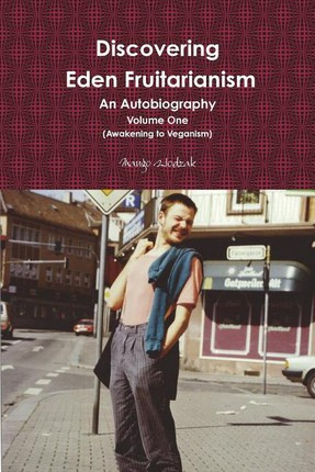 Discovering Eden Fruitarianism - An Autobiography - Volume One