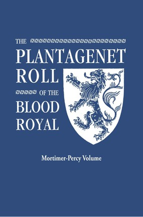 The Plantagenet Roll of the Blood Royal. Being a Complete Table of all the Descendants Now Living of Edward III, King of England. The Mortimer-Percy Volume, Containing the Descendants of Lady Elizabeth Percy, nee Mortimer