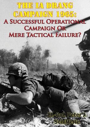 Ia Drang Campaign 1965: A Successful Operational Campaign Or Mere Tactical Failure?