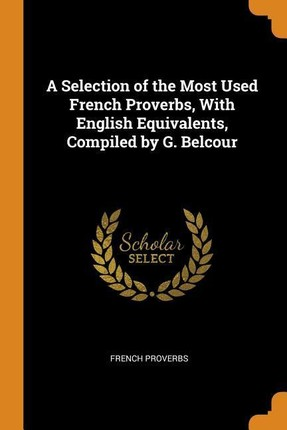 A Selection of the Most Used French Proverbs, with English Equivalents, Compiled by G. Belcour