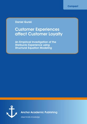 Customer Experiences affect Customer Loyalty: An Empirical Investigation of the Starbucks Experience using Structural Equation Modeling