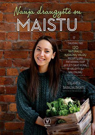 NAUJA DRAUGYSTĖ SU MAISTU: daugiau nei 120 natūralių, augalinių receptų bei patarimų, kaip mylėti savo kūną bei valgyti su malonumu
