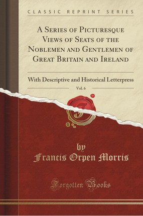 A Series of Picturesque Views of Seats of the Noblemen and Gentlemen of Great Britain and Ireland, Vol. 6