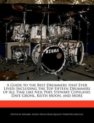 A   Guide to the Best Drummers That Ever Lived: Including the Top Fifteen Drummers of All Time Like Neil Pert, Stewart Copeland, Dave Grohl, Keith Moo