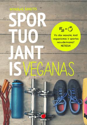 SPORTUOJANTIS VEGANAS: daugybė praktinių patarimų ir informacijos, kaip siekti užsibrėžtų tikslų sporte, neišsižadant veganiškų nuostatų + sportuojančio vegano valgiaraštis su receptais