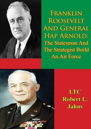 Franklin Roosevelt And General Hap Arnold: The Statesman And The Strategist Build An Air Force