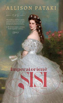 IMPERATORIENĖ SISI: nuostabus, istorijos pojūtį perteikiantis romanas apie grožio etalonu laikomą ekscentriškąją imperatorienę