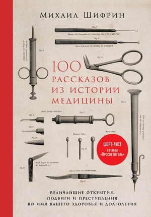 100 рассказов из истории медицины. Величайшие открытия, подвиги и преступления во имя вашего здоровья и долголетия