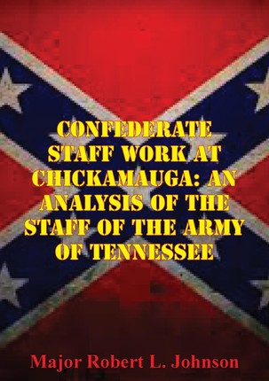 Confederate Staff Work At Chickamauga: An Analysis Of The Staff Of The Army Of Tennessee