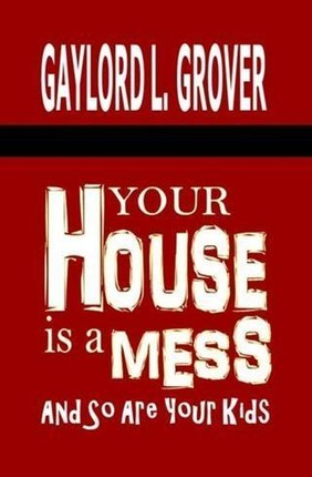Your House Is A Mess: And So Are Your Kids