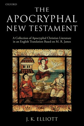 The Apocryphal New Testament A Collection of Apocryphal Christian Literature in an English Translation