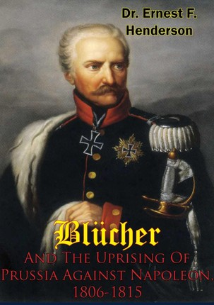 Blucher And The Uprising Of Prussia Against Napoleon, 1806-1815