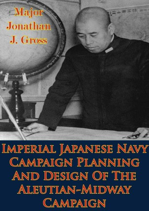 Imperial Japanese Navy Campaign Planning And Design Of The Aleutian-Midway Campaign