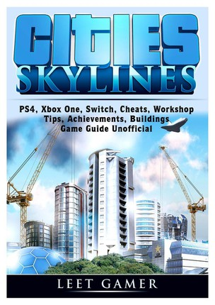 Cities Skylines, PS4, Xbox One, Switch, Cheats, Workshop, Tips, Achievements, Buildings, Game Guide Unofficial