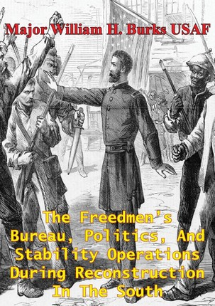 Freedmen's Bureau, Politics, And Stability Operations During Reconstruction In The South