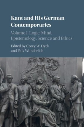 Kant and his German Contemporaries  : Volume 1, Logic, Mind, Epistemology, Science and Ethics