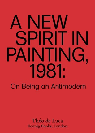 A New Spirit in Painting, 1981: On Being an Antimodern