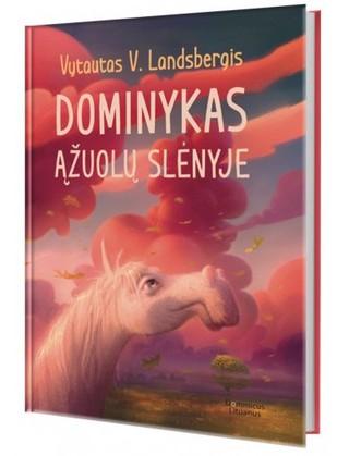 DOMINYKAS ĄŽUOLŲ SLĖNYJE: knyga, užbaigianti arklio Dominyko ir rugiagėlės meilės istoriją