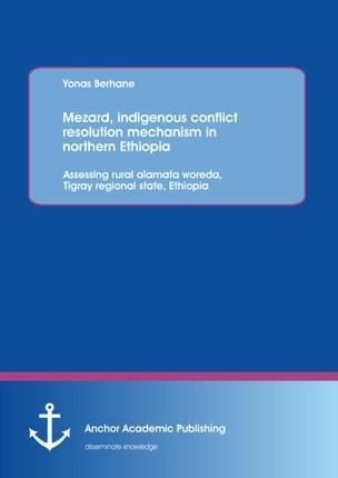 Mezard, indigenous conflict resolution mechanism in northern Ethiopia: Assessing rural alamata woreda, Tigray regional state, Ethiopia