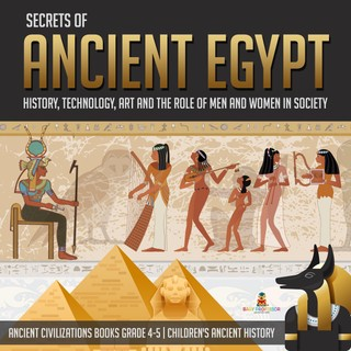 Secrets of Ancient Egypt : History, Technology, Art and the Role of Men and Women in Society | Ancient Civilizations Books Grade 4-5 | Children's Ancient History