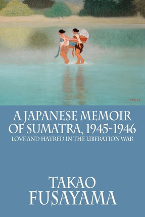 A Japanese Memoir of Sumatra, 1945-1946: Love and Hatred in the Liberation War
