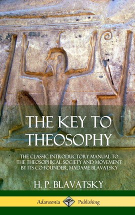 The Key to Theosophy: The Classic Introductory Manual to the Theosophical Society and Movement by Its Co-Founder, Madame Blavatsky (Hardcove