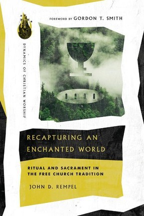 Recapturing an Enchanted World: Ritual and Sacrament in the Free Church Tradition