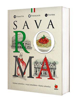 SAVA ROMA: pamatyk, paragauk, patirk! Amžinojo miesto paslaptys lietuvių (bet Italijos ekspertų!) akimis. Tai, kas svarbu, skanu, įdomu!
