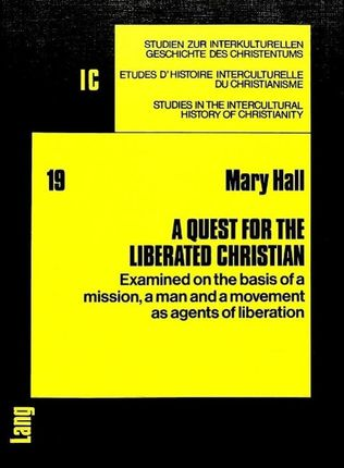 A Quest for the Liberated Christian: Examined on the Basis of a Mission, a Man and a Movement as Agents of Liberation