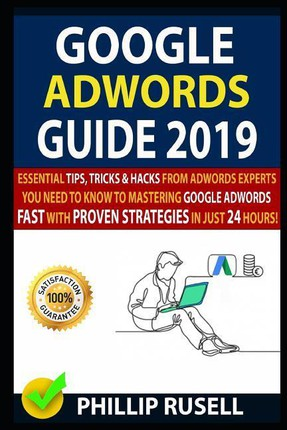 Google Adwords Guide 2019: Essential Tips, Tricks & Hacks from Adwords Experts You Need to Know to Mastering Google Adwords Fast with Proven Stra