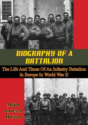 Biography Of A Battalion: The Life And Times Of An Infantry Battalion In Europe In World War II