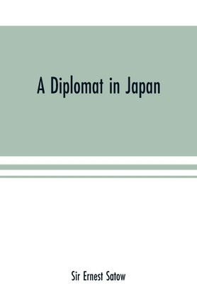 A diplomat in Japan; The inner history of the critical years in the evolution of Japan when the ports were opened and the monarchy restored, recorded by a diplomatist who took an active part in the events of the time, with an account of his personal exper